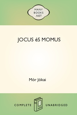 Jocus és Momus, by Mór Jókai 1 Jocus és Momus, by Mór Jókai The Project Gutenberg EBook of Jocus és Momus, by Mór Jókai This ebook is for the use of anyone anywhere at no cost and with almost no