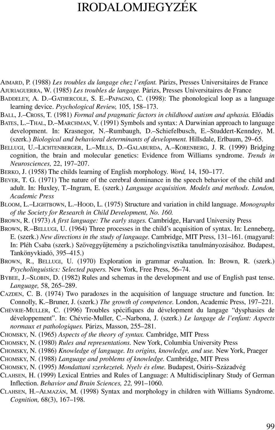 CROSS, T. (1981) Formal and pragmatic factors in childhood autism and aphasia. Elôadás BATES, L. THAL, D. MARCHMAN, V. (1991) Symbols and syntax: A Darwinian approach to language development.