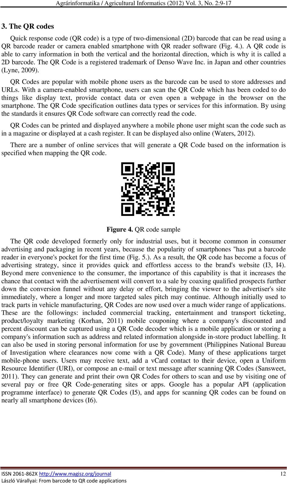 The QR Code is a registered trademark of Denso Wave Inc. in Japan and other countries (Lyne, 2009). QR Codes are popular with mobile phone users as the barcode can be used to store addresses and URLs.