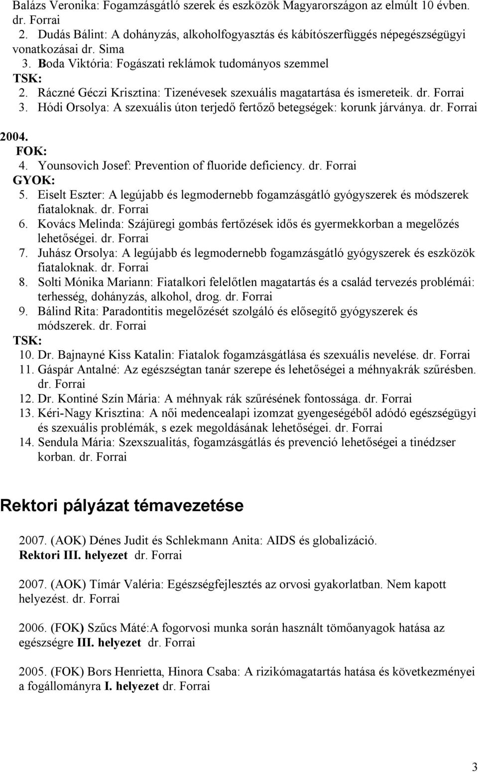 Hódi Orsolya: A szexuális úton terjedő fertőző betegségek: korunk járványa. dr. Forrai 2004. FOK: 4. Younsovich Josef: Prevention of fluoride deficiency. dr. Forrai GYOK: 5.