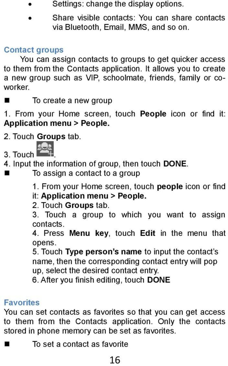 To create a new group 1. From your Home screen, touch People icon or find it: Application menu > People. 2. Touch Groups tab. 3. Touch. 4. Input the information of group, then touch DONE.