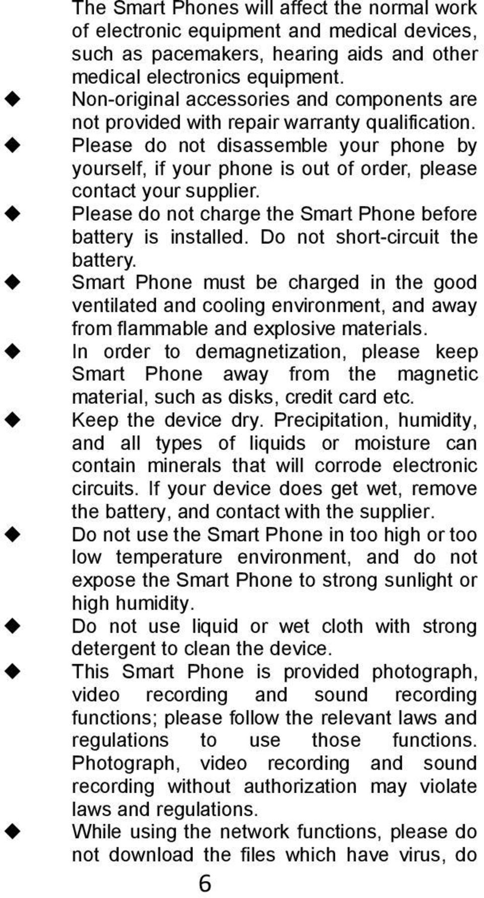 Please do not disassemble your phone by yourself, if your phone is out of order, please contact your supplier. Please do not charge the Smart Phone before battery is installed.