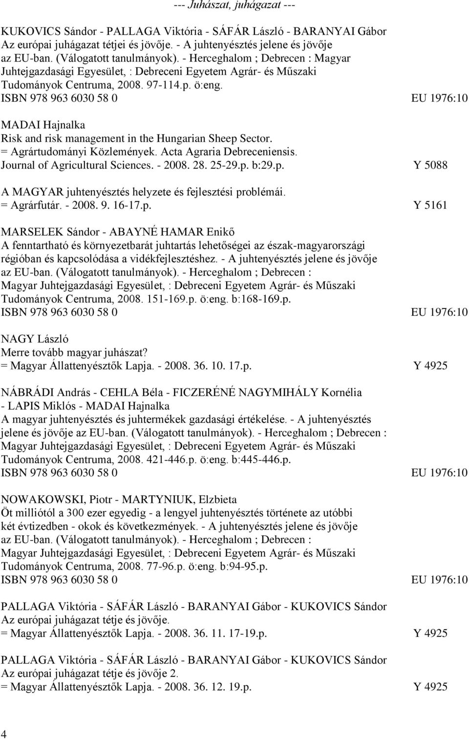 ISBN 978 963 6030 58 0 EU 1976:10 MADAI Hajnalka Risk and risk management in the Hungarian Sheep Sector. = Agrártudományi Közlemények. Acta Agraria Debreceniensis. Journal of Agricultural Sciences.
