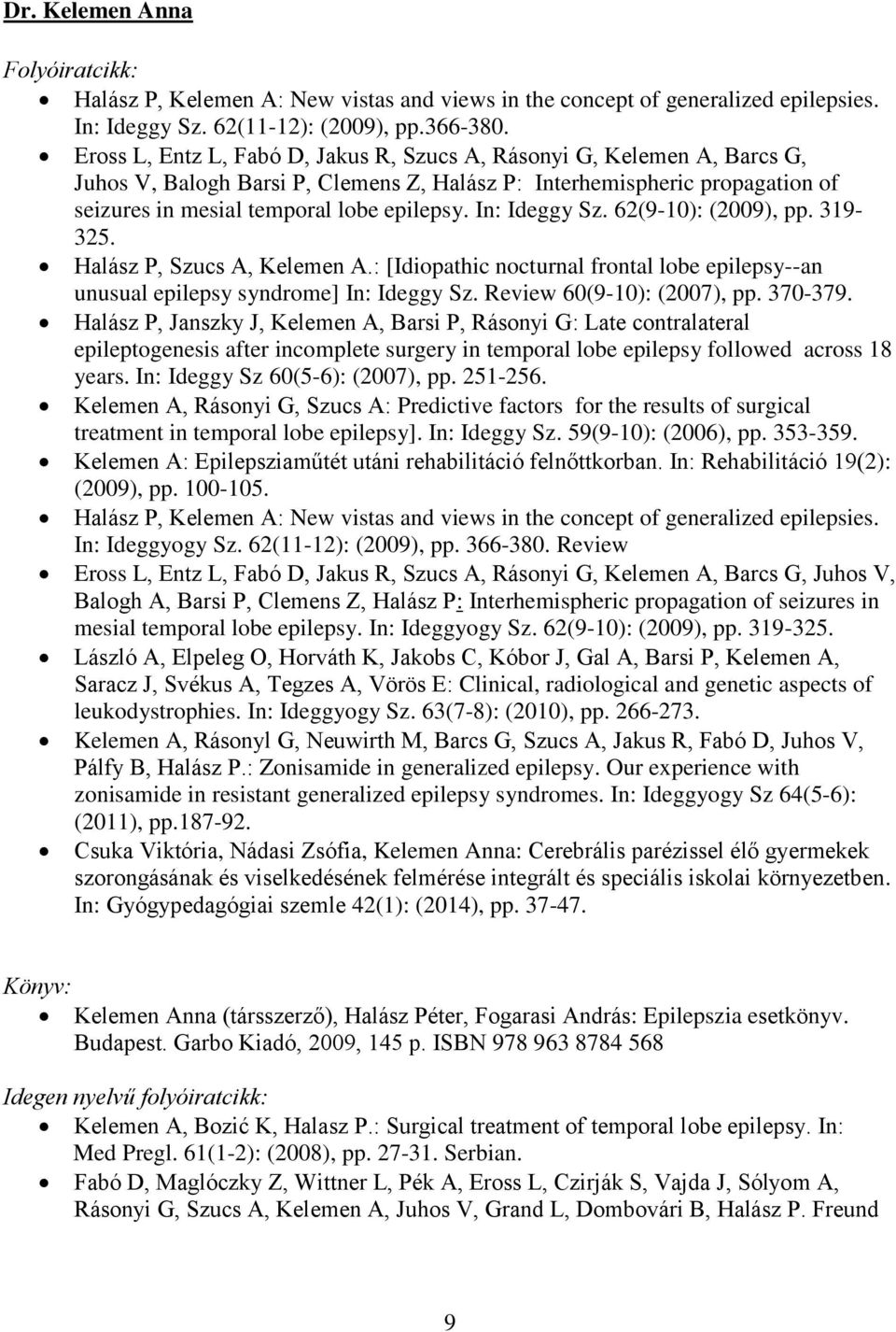 In: Ideggy Sz. 62(9-10): (2009), pp. 319-325. Halász P, Szucs A, Kelemen A.: [Idiopathic nocturnal frontal lobe epilepsy--an unusual epilepsy syndrome] In: Ideggy Sz. Review 60(9-10): (2007), pp.