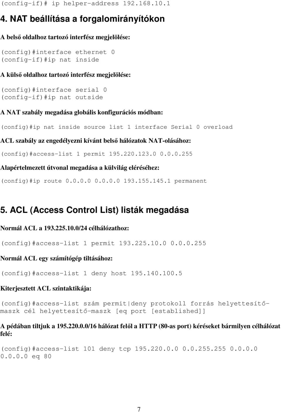 (config)#interface serial 0 (config-if)#ip nat outside A NAT szabály megadása globális konfigurációs módban: (config)#ip nat inside source list 1 interface Serial 0 overload ACL szabály az