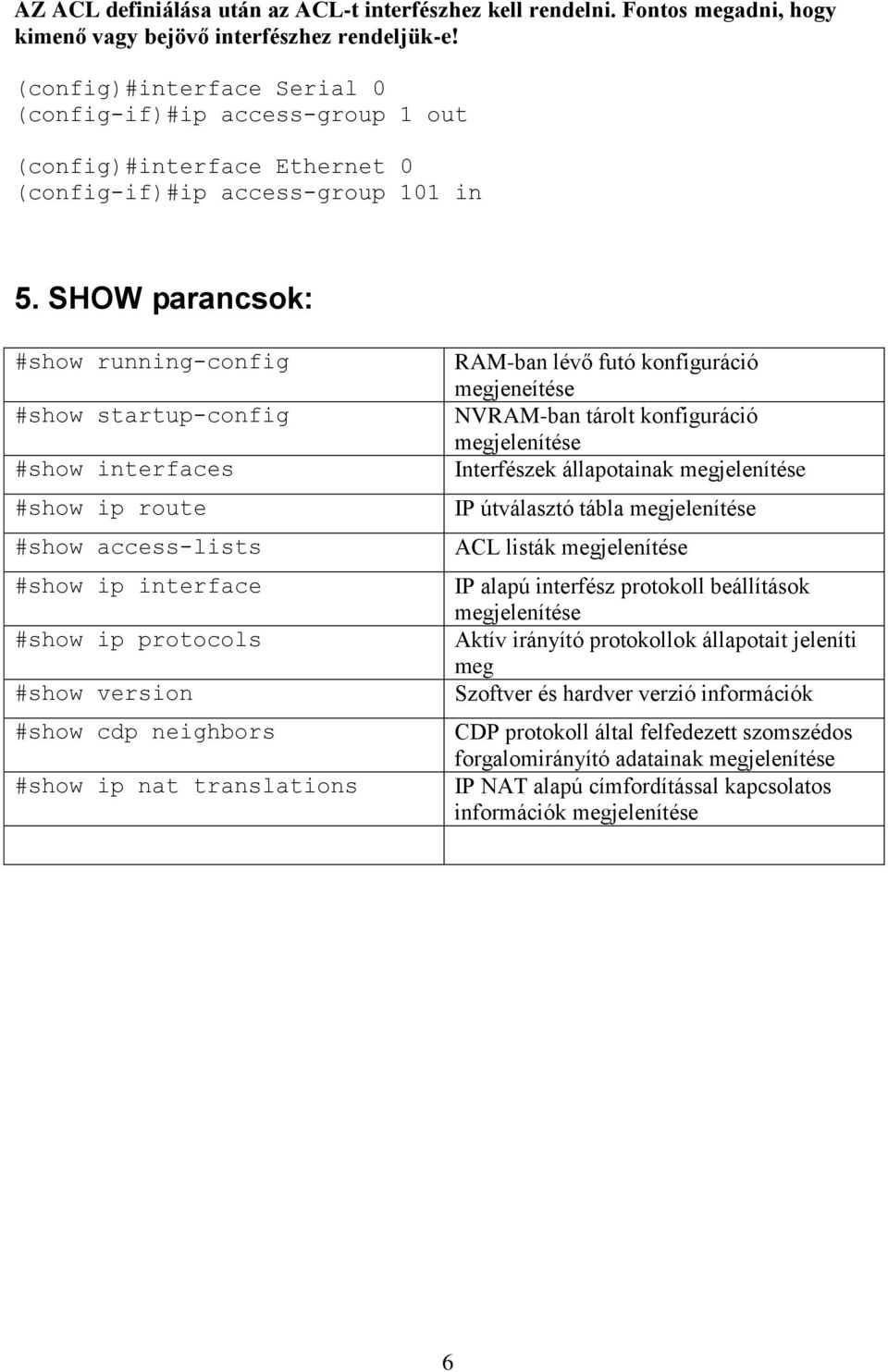 SHOW parancsok: #show running-config #show startup-config #show interfaces #show ip route #show access-lists #show ip interface #show ip protocols #show version #show cdp neighbors #show ip nat