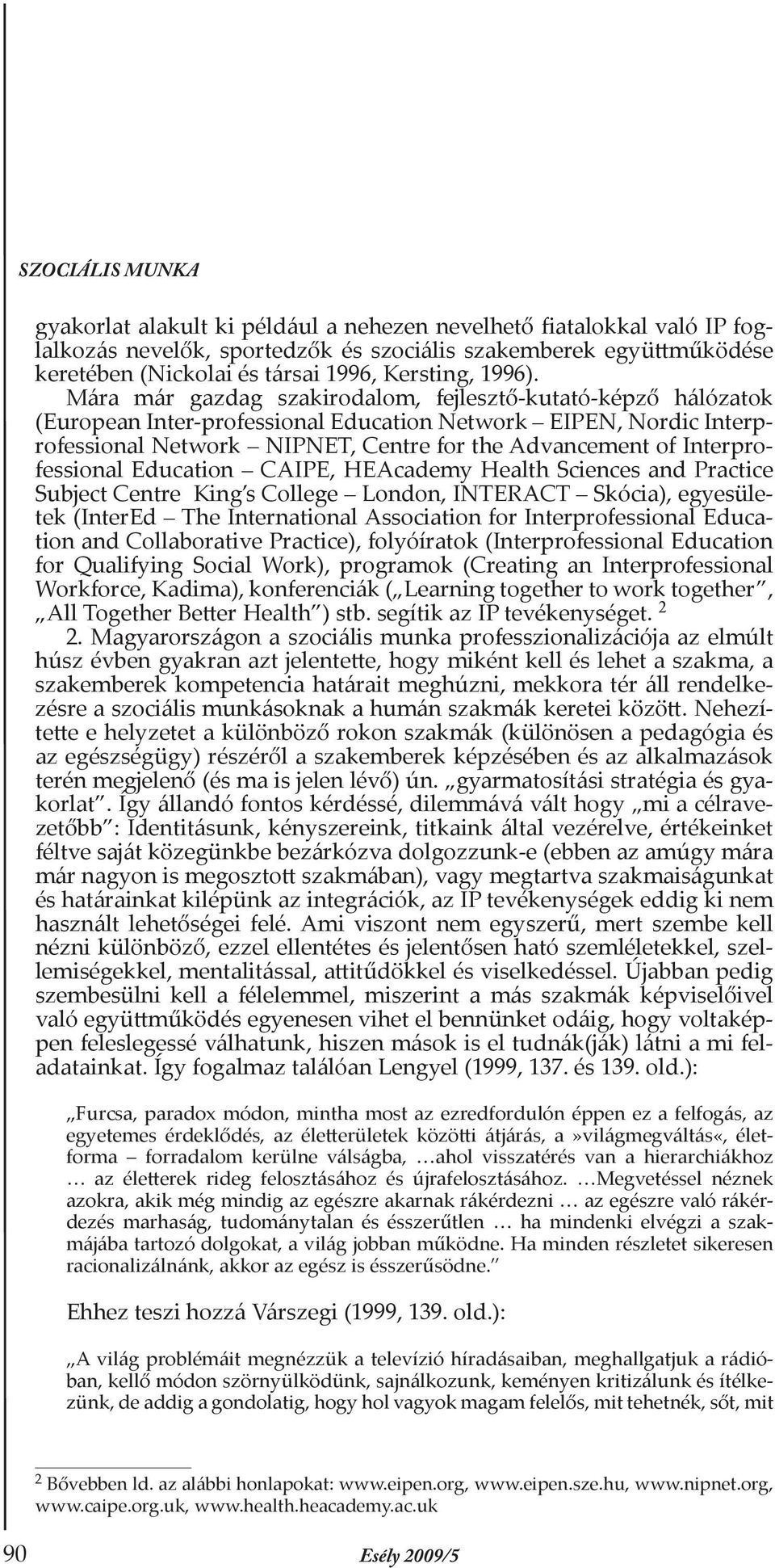 Interprofessional Education CAIPE, HEAcademy Health Sciences and Practice Subject Centre King s College London, INTERACT Skócia), egyesületek (InterEd The International Association for