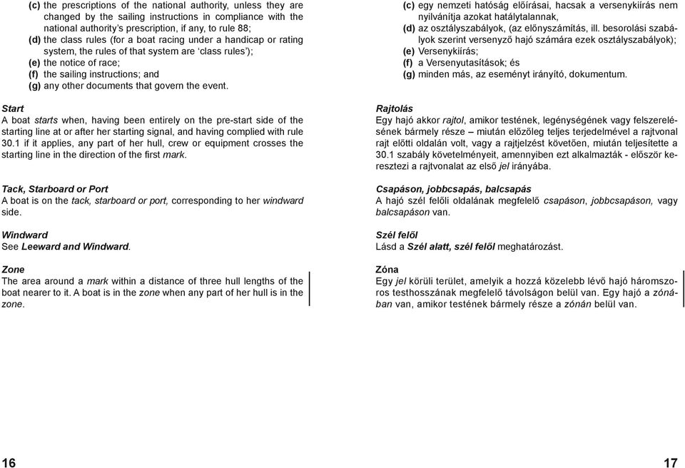 event. Start A boat starts when, having been entirely on the pre-start side of the starting line at or after her starting signal, and having complied with rule 30.