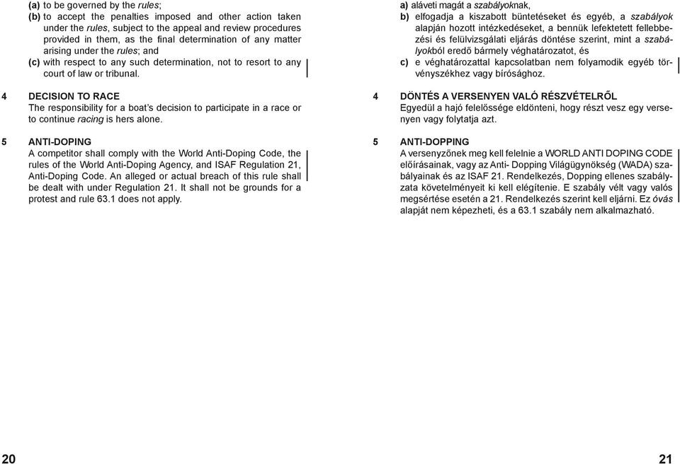 4 DECISION TO RACE The responsibility for a boat s decision to participate in a race or to continue racing is hers alone.