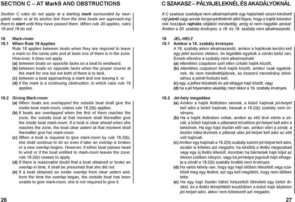 1 When Rule 18 Applies Rule 18 applies between boats when they are required to leave a mark on the same side and at least one of them is in the zone.