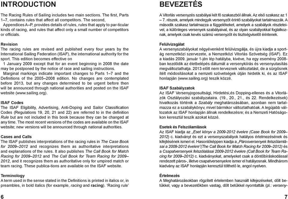 Revision The racing rules are revised and published every four years by the International Sailing Federation (ISAF), the international authority for the sport.