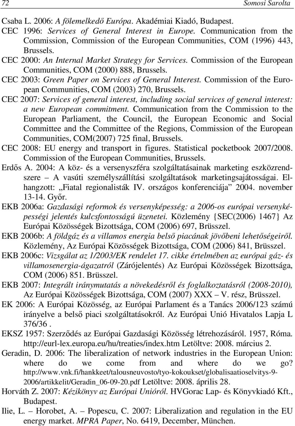 Commission of the European Communities, COM (2000) 888, Brussels. CEC 2003: Green Paper on Services of General Interest. Commission of the European Communities, COM (2003) 270, Brussels.