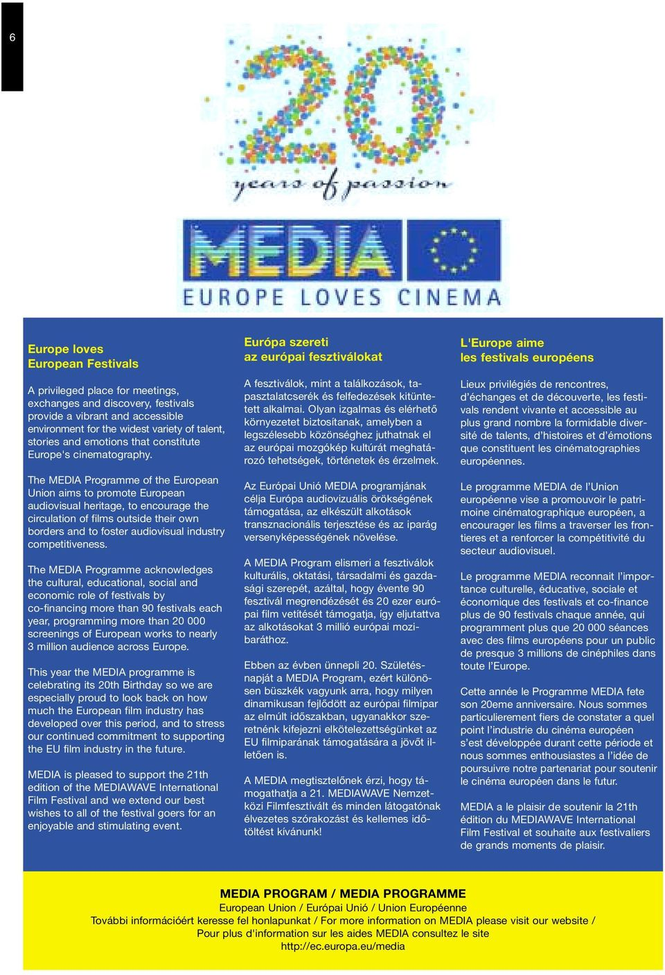 The MEDIA Programme of the European Union aims to promote European audiovisual heritage, to encourage the circulation of films outside their own borders and to foster audiovisual industry