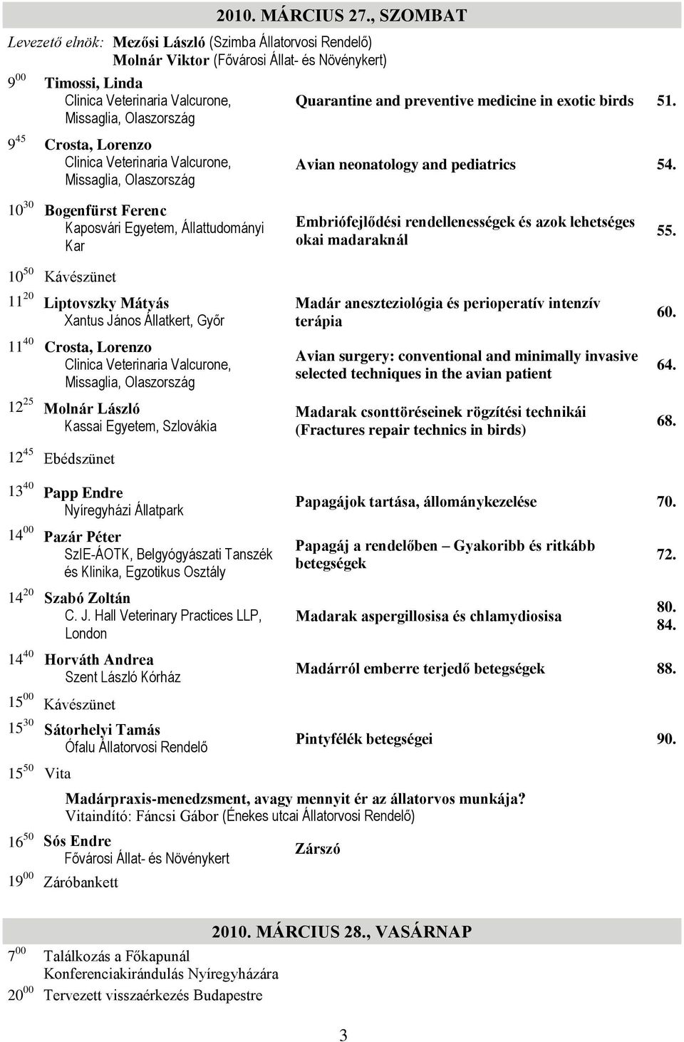 and preventive medicine in exotic birds 51. 9 45 Crosta, Lorenzo Clinica Veterinaria Valcurone, Missaglia, Olaszország Avian neonatology and pediatrics 54.