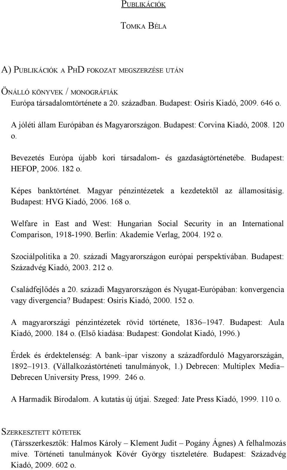 Magyar pénzintézetek a kezdetektől az államosításig. Budapest: HVG Kiadó, 2006. 168 o. Welfare in East and West: Hungarian Social Security in an International Comparison, 1918-1990.