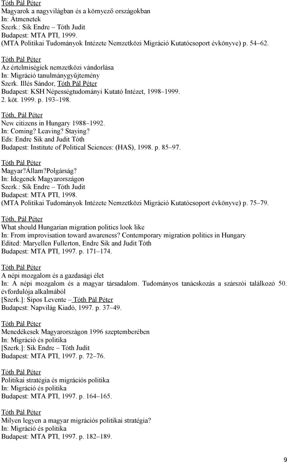 Tóth, Pál Péter New citizens in Hungary 1988 1992. In: Coming? Leaving? Staying? Eds: Endre Sik and Judit Tóth Budapest: Institute of Political Sciences: (HAS), 1998. p. 85 97. Magyar?Állam?Polgárság?