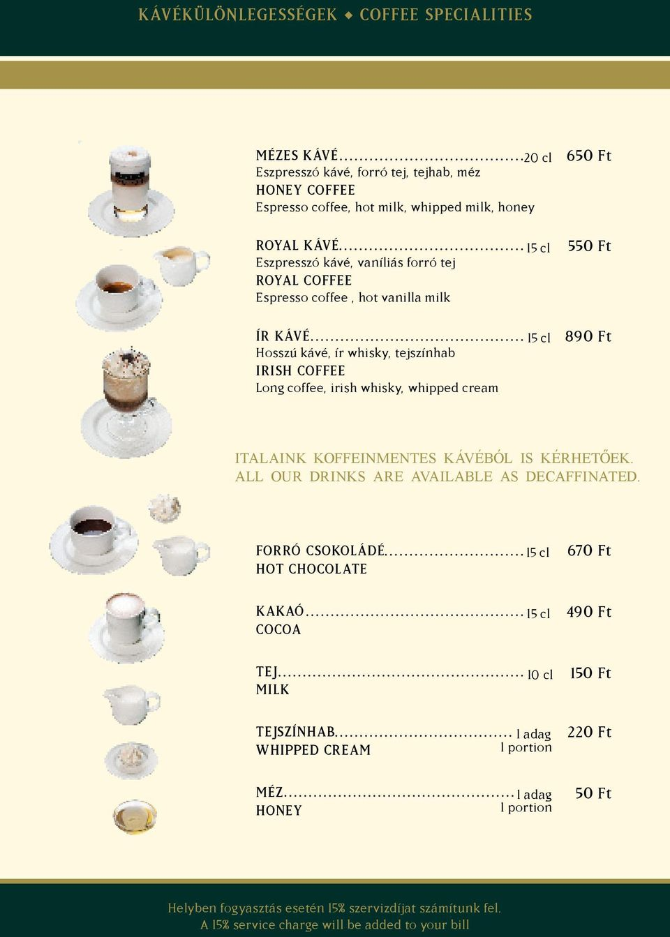 coffee, irish whisky, whipped cream 15 cl 15 cl 550 Ft 890 Ft ITALAINK KOFFEINMENTES KÁVÉBÓL IS KÉRHETŐEK. ALL OUR DRINKS ARE AVAILABLE AS DECAFFINATED.