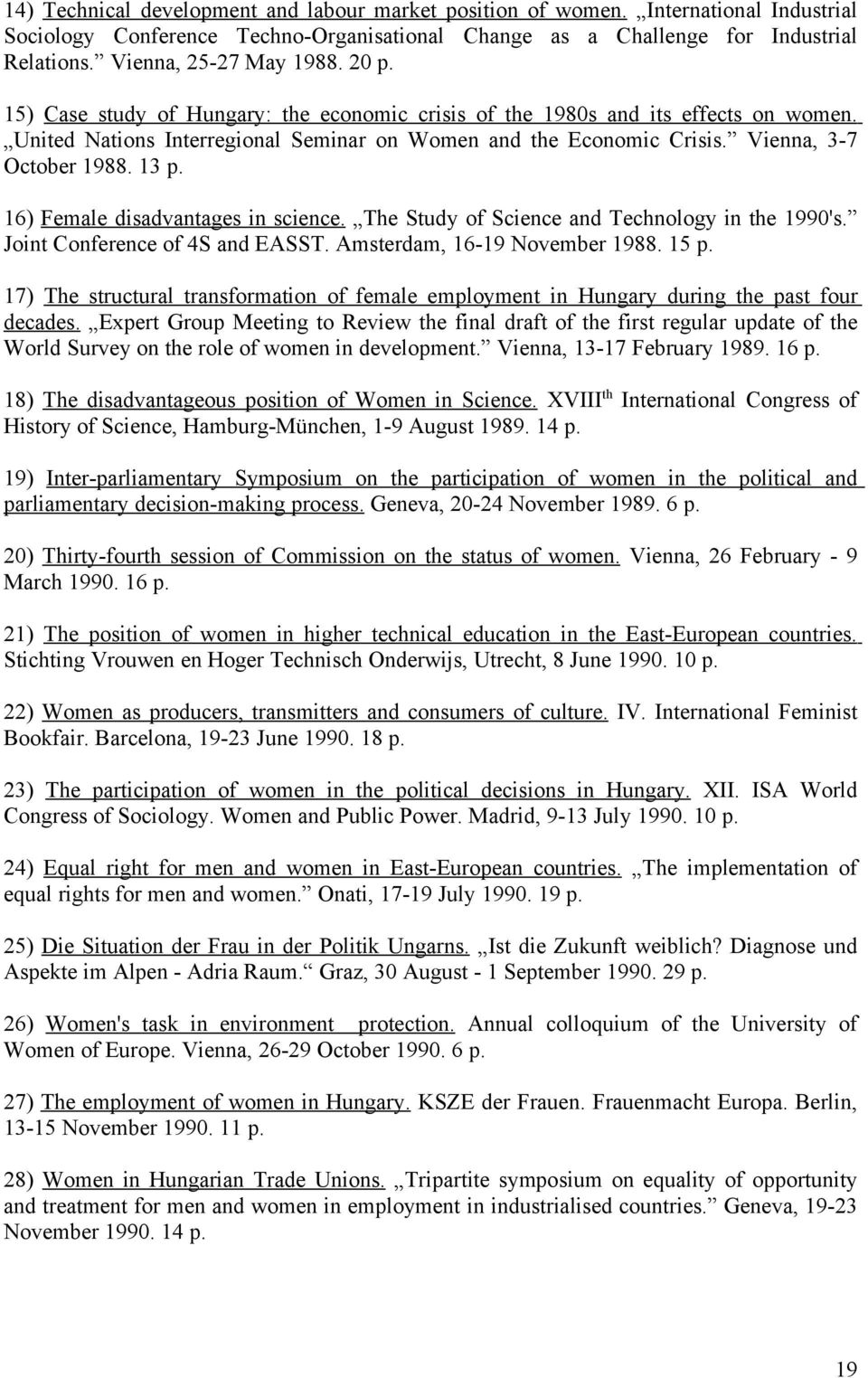 Vienna, 3-7 October 1988. 13 p. 16) Female disadvantages in science. The Study of Science and Technology in the 1990's. Joint Conference of 4S and EASST. Amsterdam, 16-19 November 1988. 15 p.