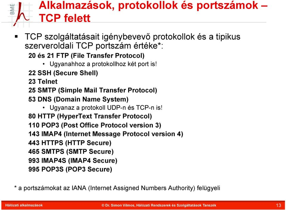 22 SSH (Secure Shell) 23 Telnet 25 SMTP (Simple Mail Transfer Protocol) 53 DNS (Domain Name System) Ugyanaz a protokoll UDP-n és TCP-n is!