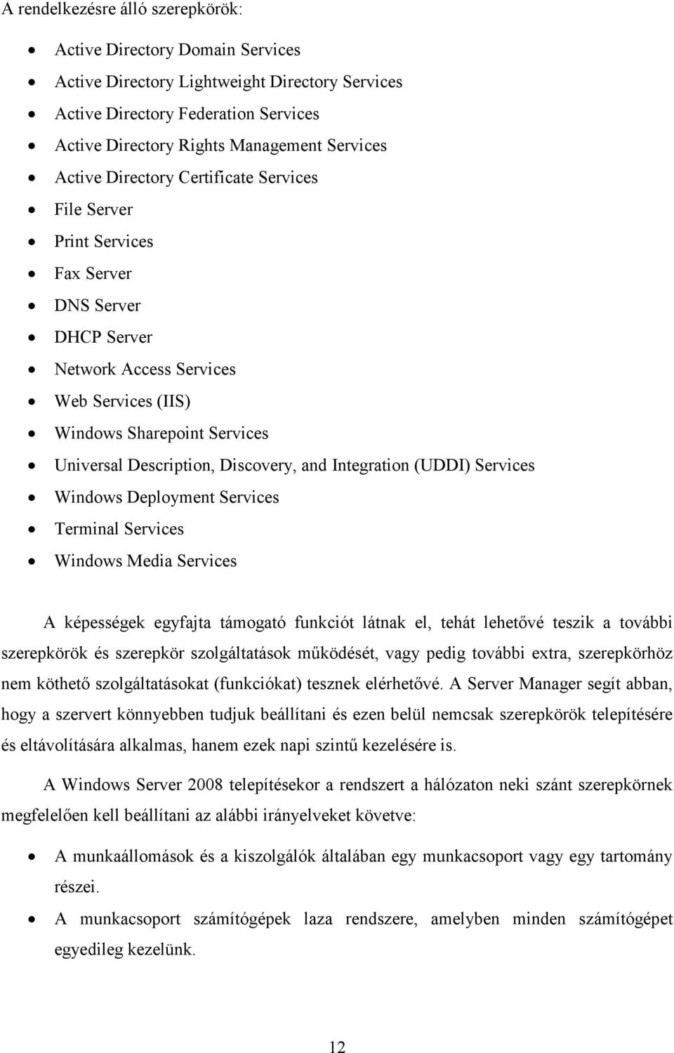 Discovery, and Integration (UDDI) Services Windows Deployment Services Terminal Services Windows Media Services A képességek egyfajta támogató funkciót látnak el, tehát lehetıvé teszik a további