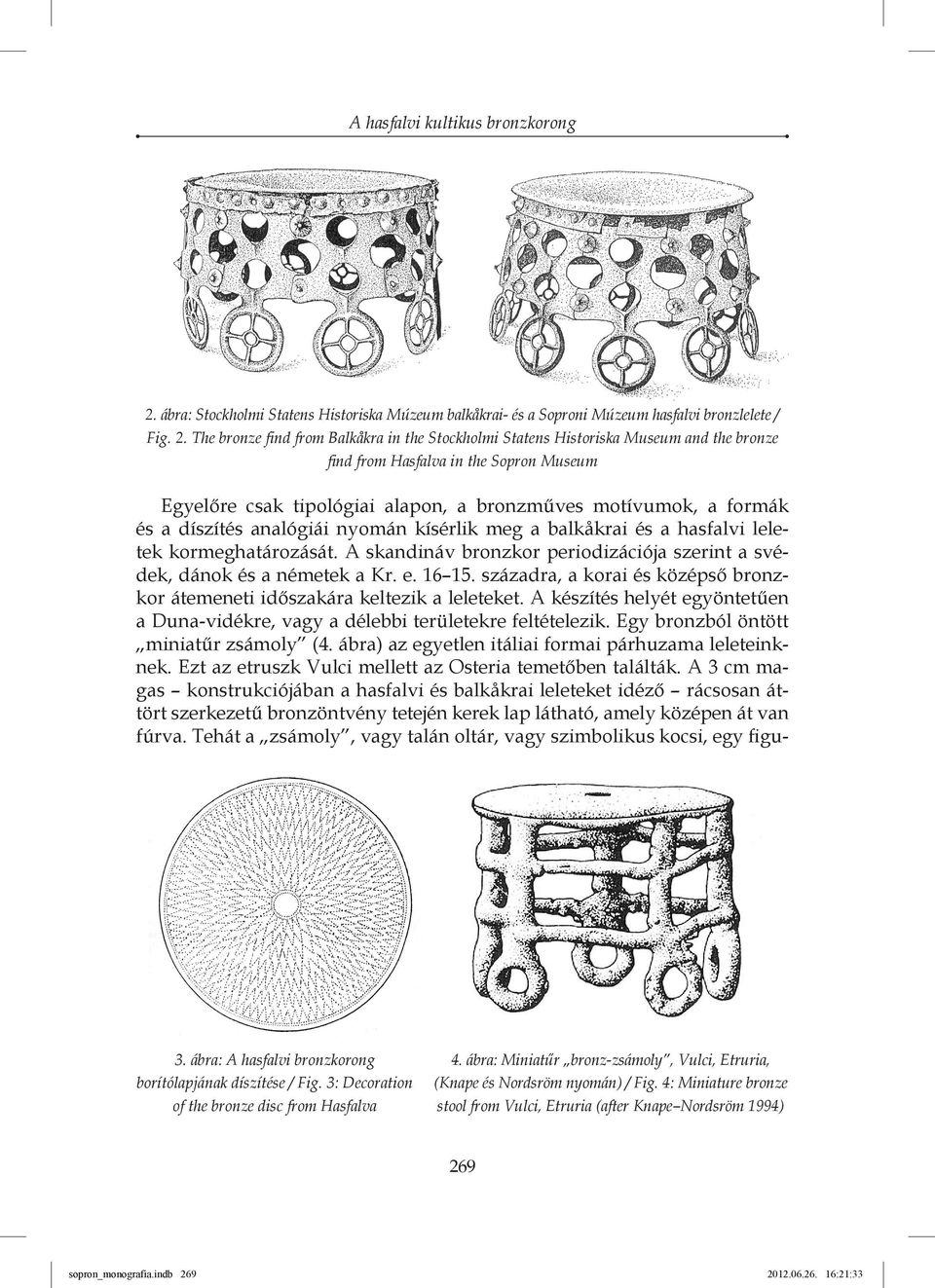 The bronze find from Balkåkra in the Stockholmi Statens Historiska Museum and the bronze find from Hasfalva in the Sopron Museum Egyelőre csak tipológiai alapon, a bronzműves motívumok, a formák és a
