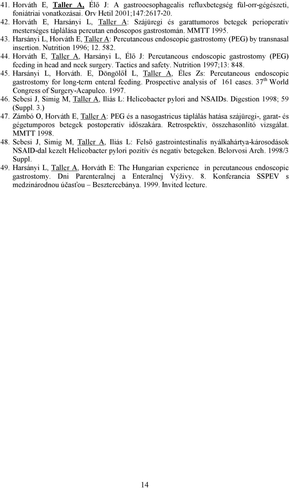 Harsányi L, Horváth E, Taller A: Percutaneous endoscopic gastrostomy (PEG) by transnasal insertion. Nutrition 1996; 12. 582. 44.