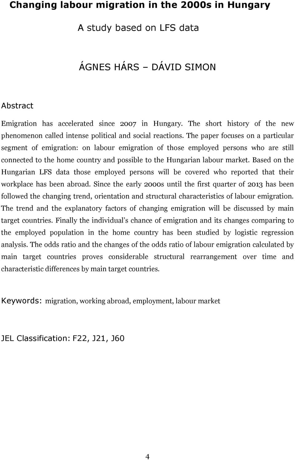 The paper focuses on a particular segment of emigration: on labour emigration of those employed persons who are still connected to the home country and possible to the Hungarian labour market.