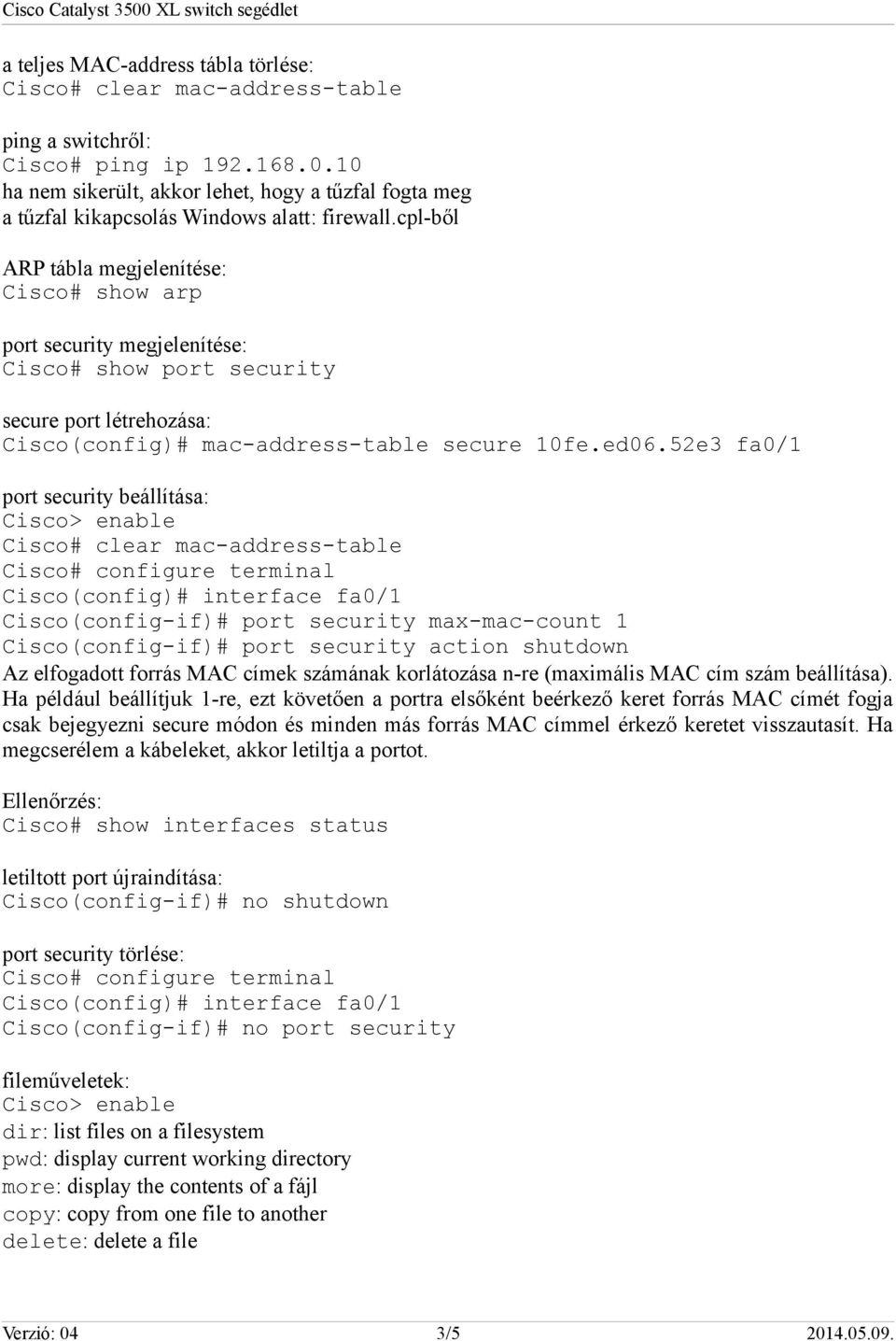 cpl-ből ARP tábla megjelenítése: Cisco# show arp port security megjelenítése: Cisco# show port security secure port létrehozása: Cisco(config)# mac-address-table secure 10fe.ed06.