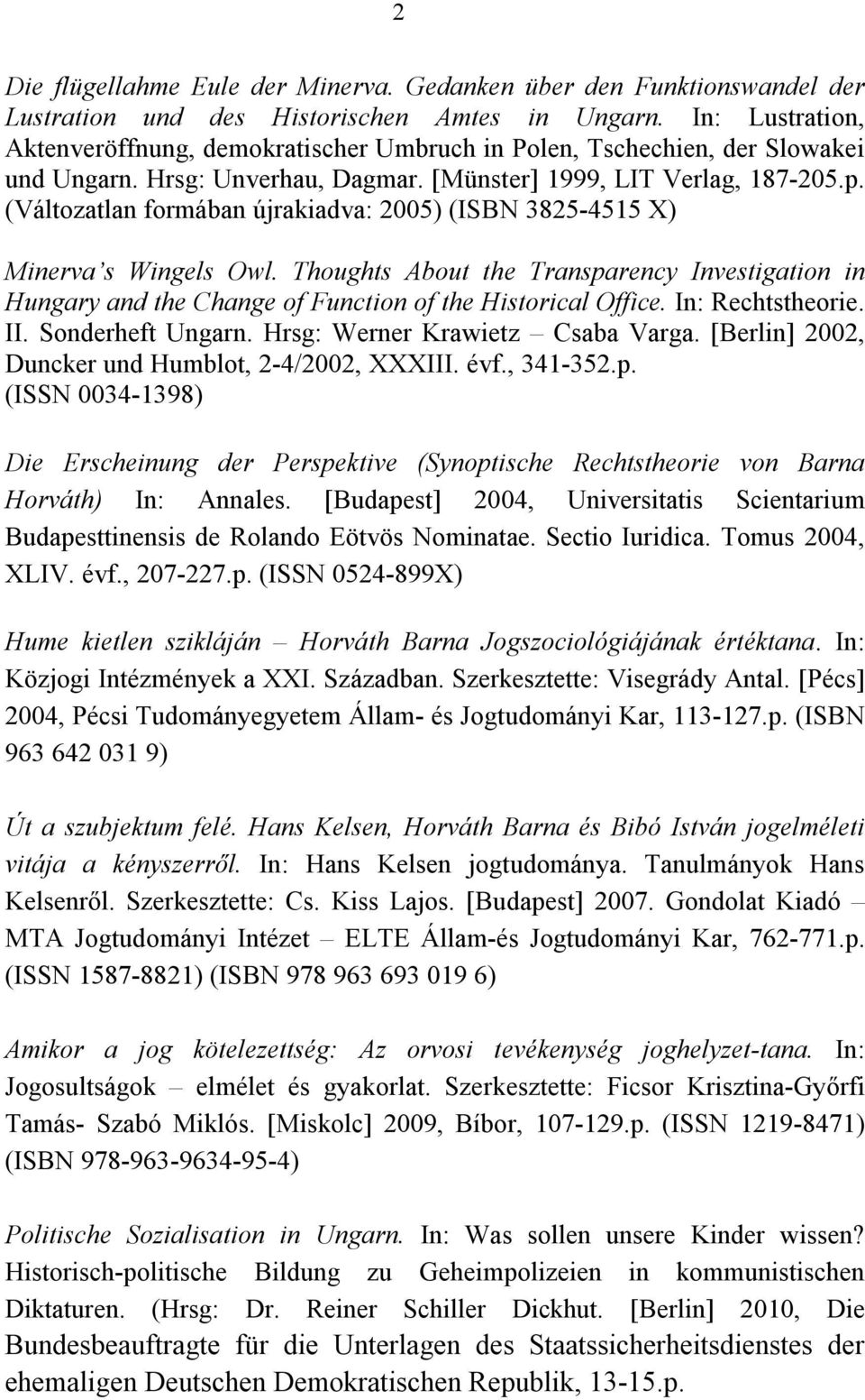 (Változatlan formában újrakiadva: 2005) (ISBN 3825-4515 X) Minerva s Wingels Owl. Thoughts About the Transparency Investigation in Hungary and the Change of Function of the Historical Office.