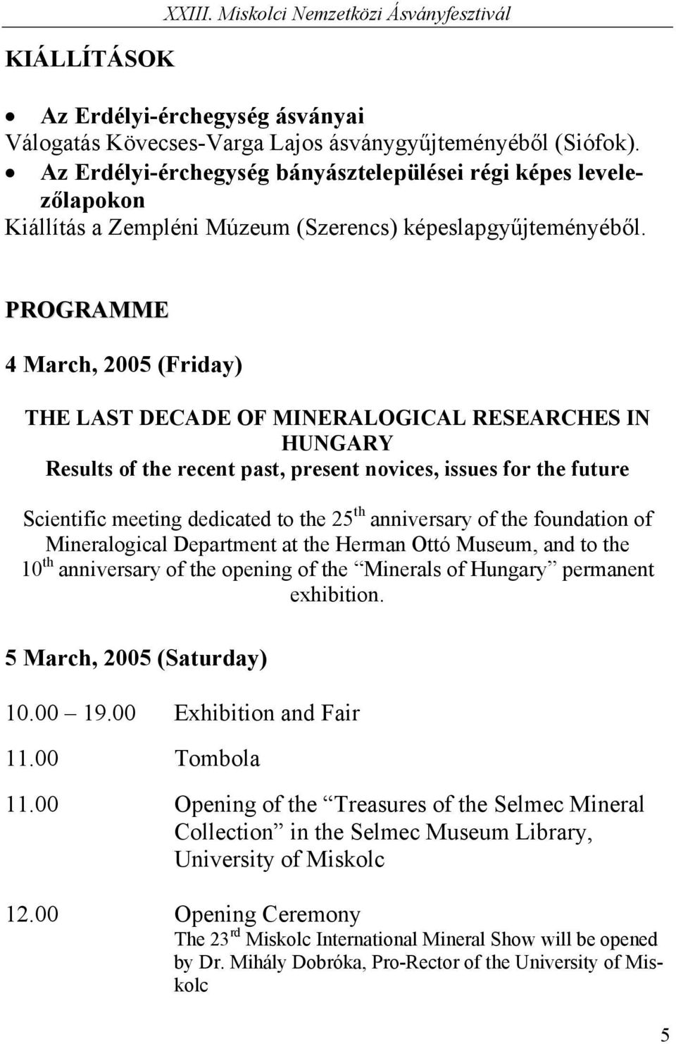 PROGRAMME 4 March, 2005 (Friday) THE LAST DECADE OF MINERALOGICAL RESEARCHES IN HUNGARY Results of the recent past, present novices, issues for the future Scientific meeting dedicated to the 25 th