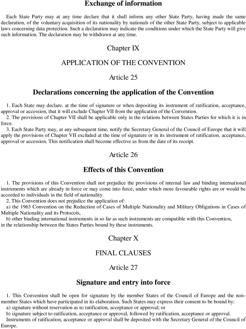The declaration may be withdrawn at any time. Chapter IX APPLICATION OF THE CONVENTION Article 25 Declarations concerning the application of the Convention 1.