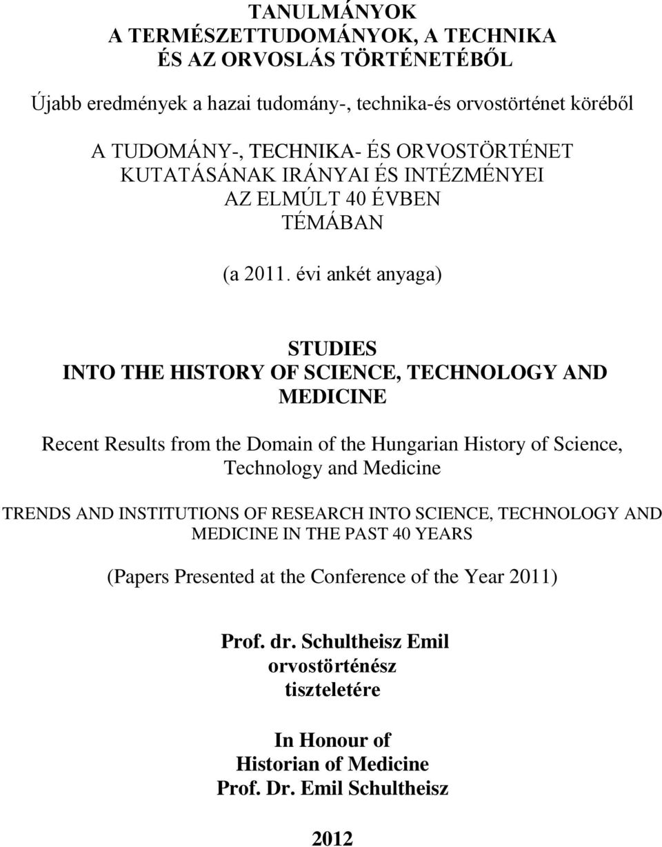 évi ankét anyaga) STUDIES INTO THE HISTORY OF SCIENCE, TECHNOLOGY AND MEDICINE Recent Results from the Domain of the Hungarian History of Science, Technology and Medicine
