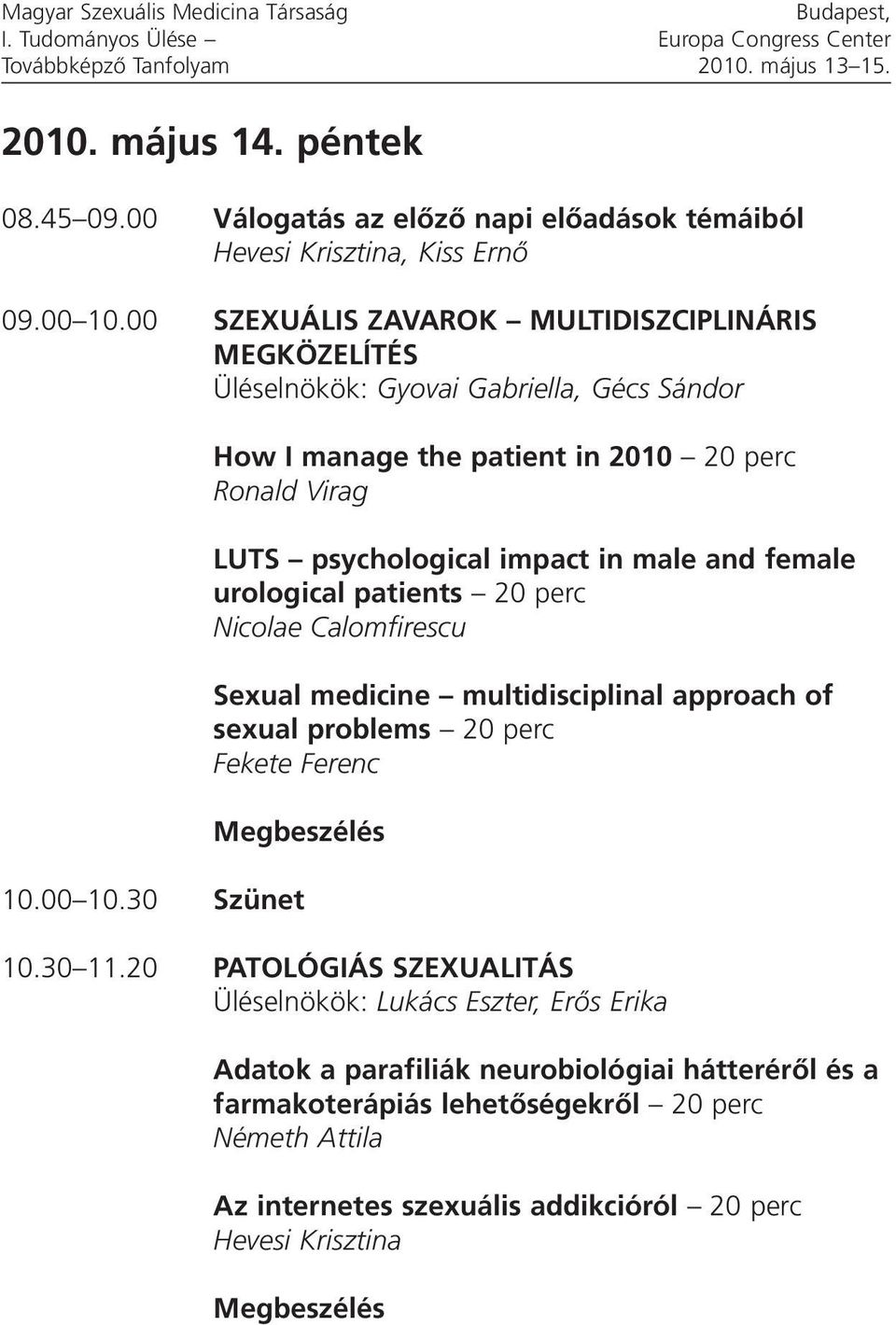 00 SZEXUÁLIS ZAVAROK MULTIDISZCIPLINÁRIS MEGKÖZELÍTÉS Üléselnökök: Gyovai Gabriella, Gécs Sándor How I manage the patient in 2010 20 perc Ronald Virag LUTS psychological impact in male and female