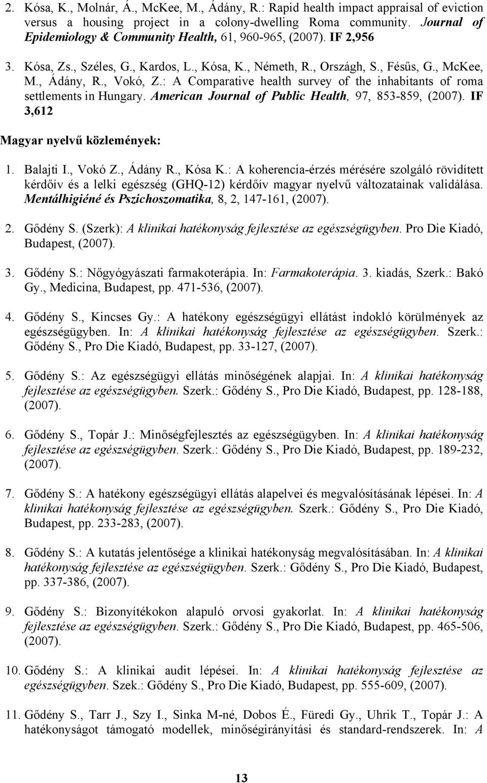 : A Comparative health survey of the inhabitants of roma settlements in Hungary. American Journal of Public Health, 97, 853-859, (2007). IF 3,612 Magyar nyelvű közlemények: 1. Balajti I., Vokó Z.