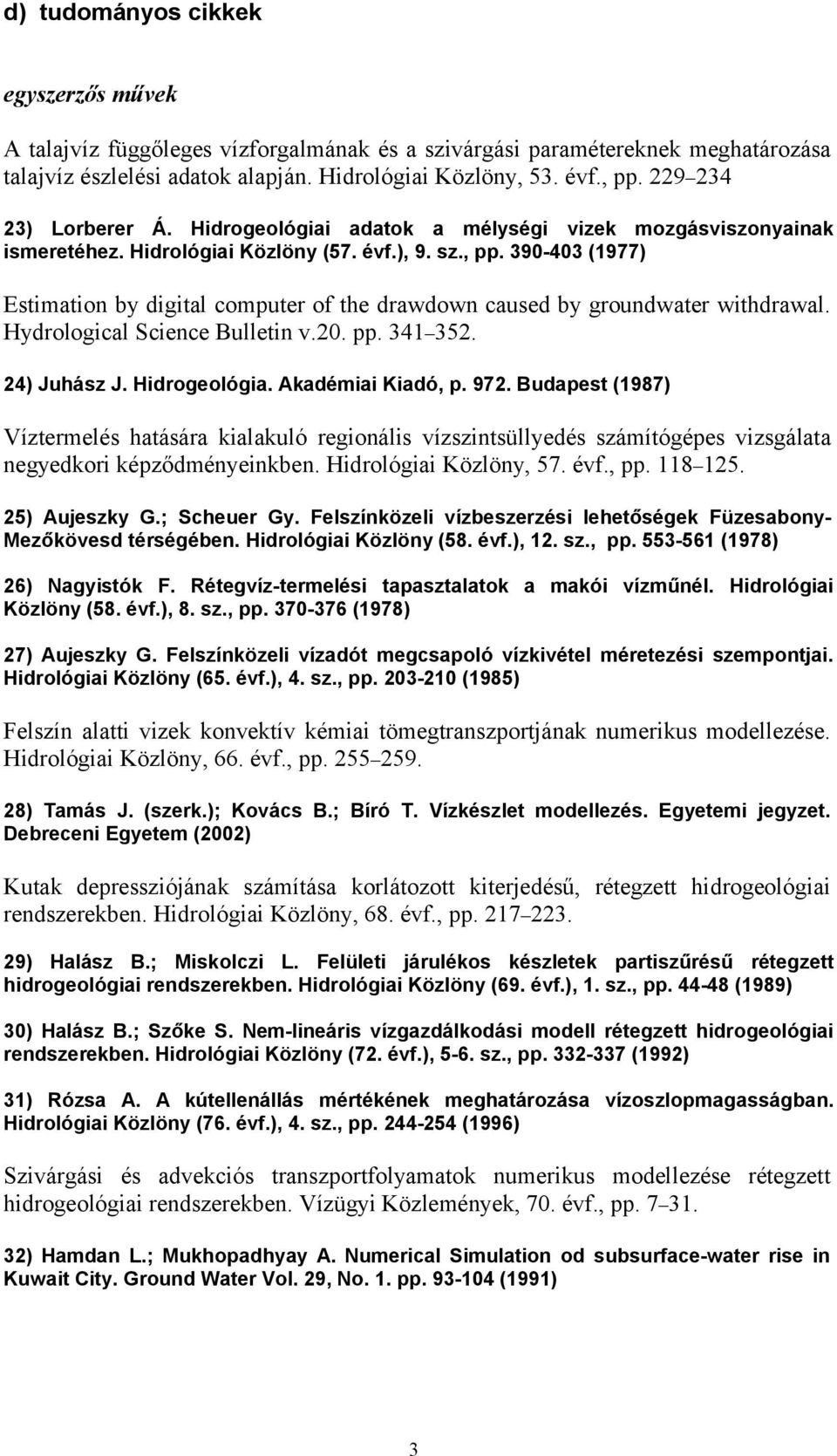 390-403 (1977) Estimation by digital computer of the drawdown caused by groundwater withdrawal. Hydrological Science Bulletin v.20. pp. 341 352. 24) Juhász J. Hidrogeológia. Akadémiai Kiadó, p. 972.