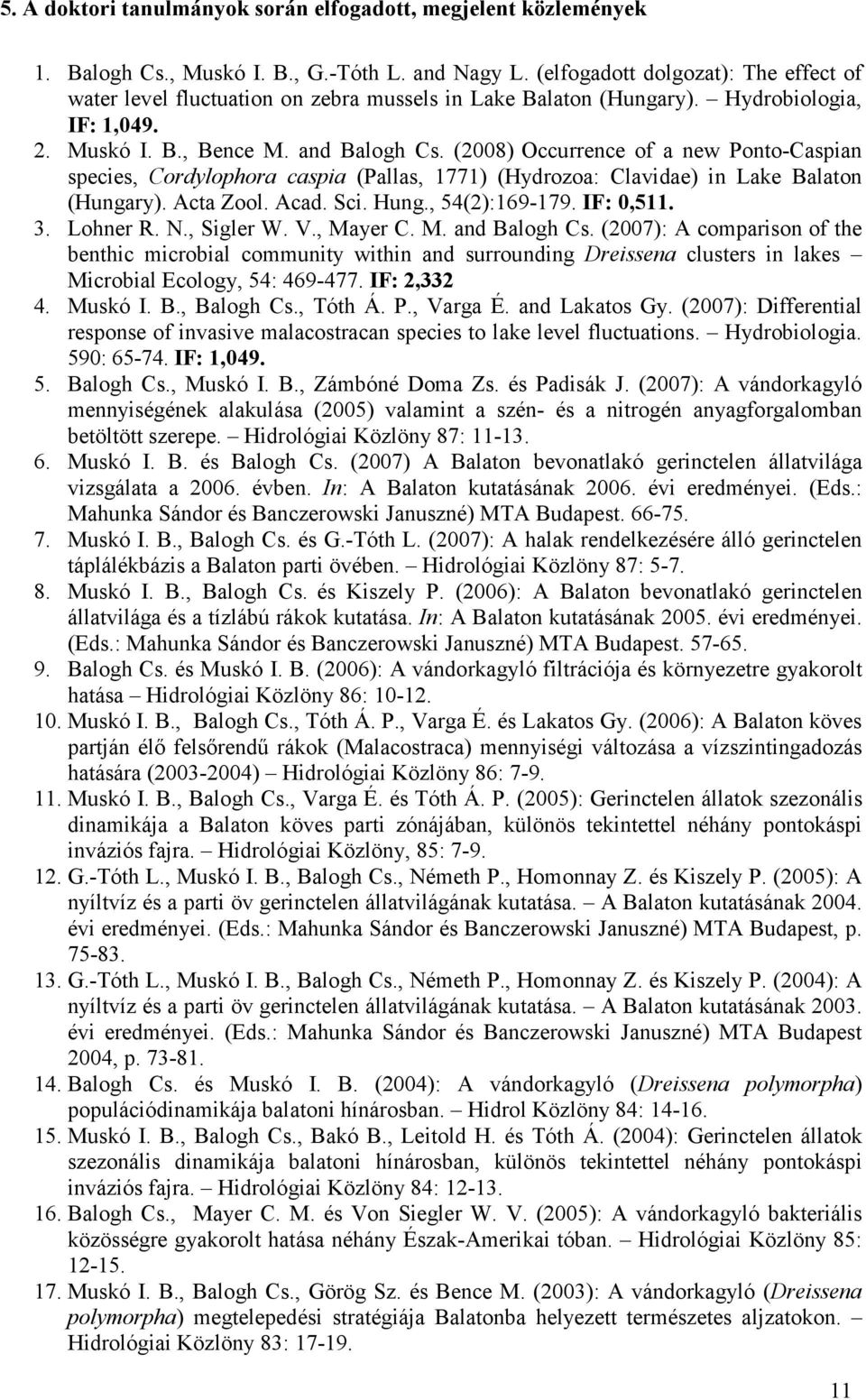 (2008) Occurrence of a new Ponto-Caspian species, Cordylophora caspia (Pallas, 1771) (Hydrozoa: Clavidae) in Lake Balaton (Hungary). Acta Zool. Acad. Sci. Hung., 54(2):169-179. IF: 0,511. 3. Lohner R.