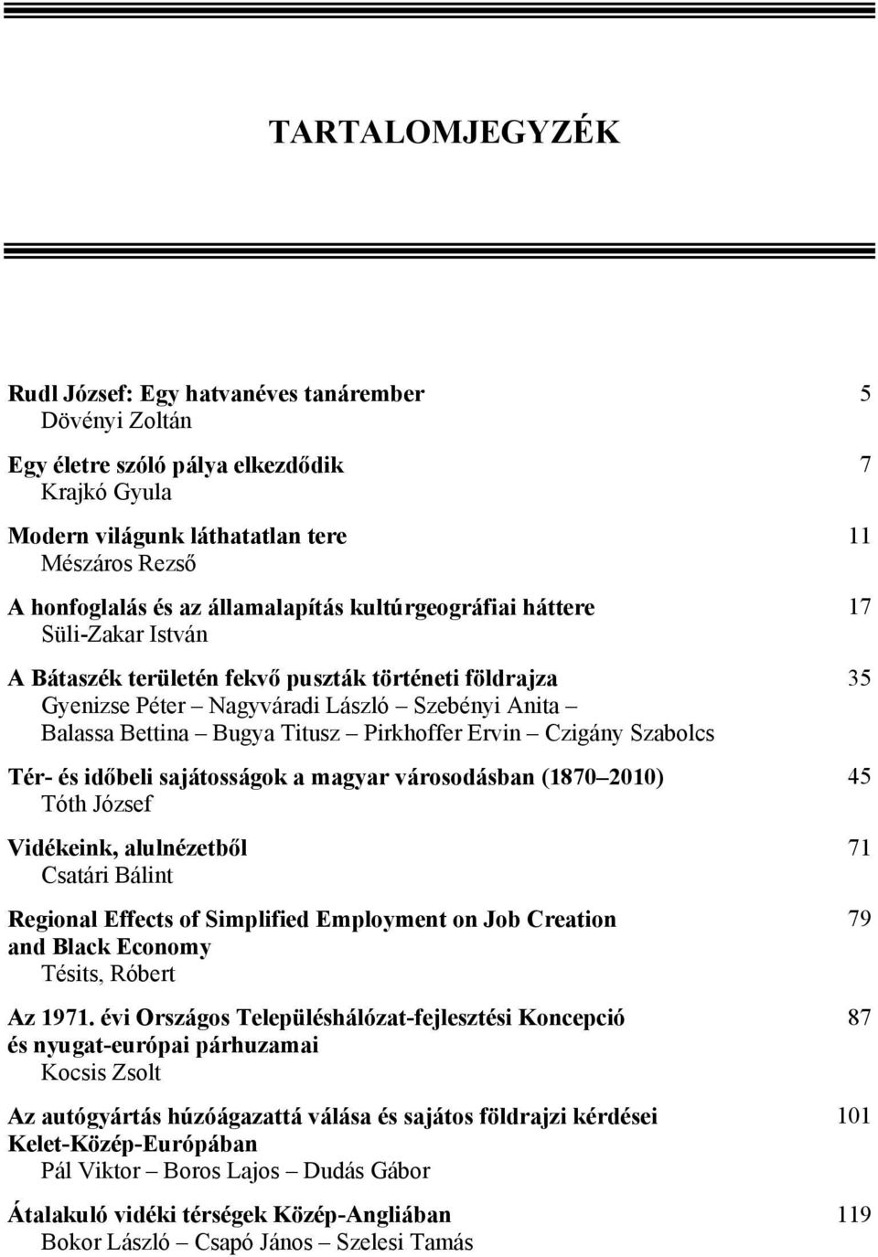 Szabolcs Tér- és időbeli sajátosságok a magyar városodásban (1870 2010) Tóth József Vidékeink, alulnézetből Csatári Bálint Regional Effects of Simplified Employment on Job Creation and Black Economy
