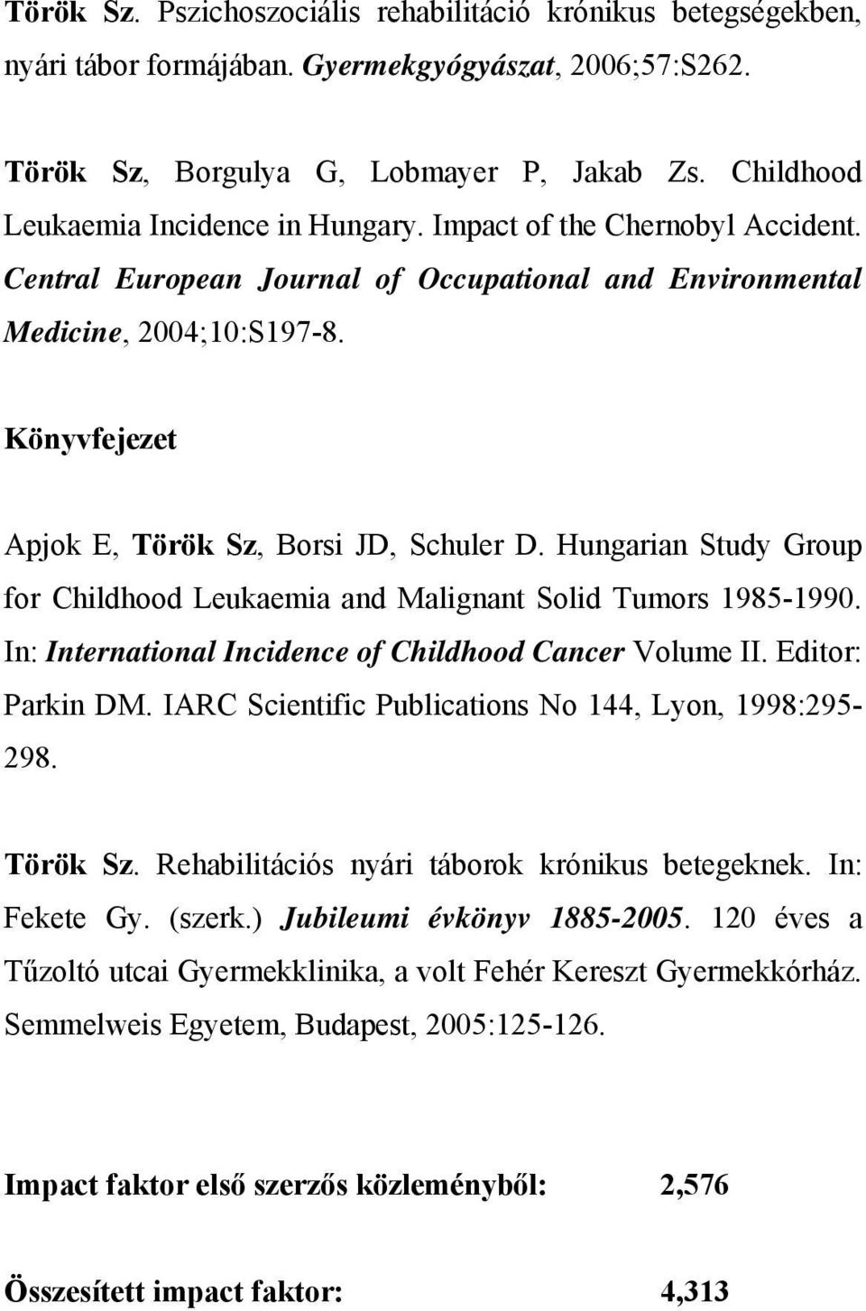 Könyvfejezet Apjok E, Török Sz, Borsi JD, Schuler D. Hungarian Study Group for Childhood Leukaemia and Malignant Solid Tumors 1985-1990. In: International Incidence of Childhood Cancer Volume II.