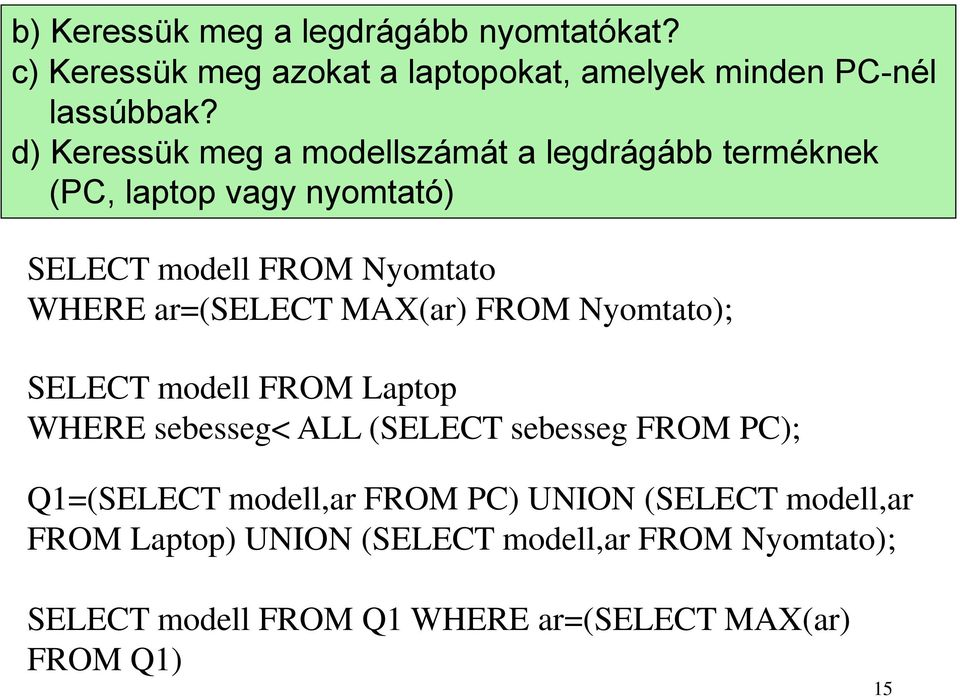ar=(select MAX(ar) FROM Nyomtato); SELECT modell FROM Laptop WHERE sebesseg< ALL (SELECT sebesseg FROM PC); Q1=(SELECT