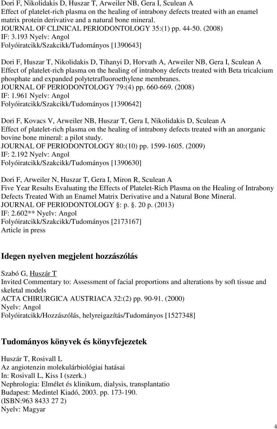 193 Nyelv: Angol Folyóiratcikk/Szakcikk/Tudományos [1390643] Dori F, Huszar T, Nikolidakis D, Tihanyi D, Horvath A, Arweiler NB, Gera I, Sculean A Effect of platelet-rich plasma on the healing of