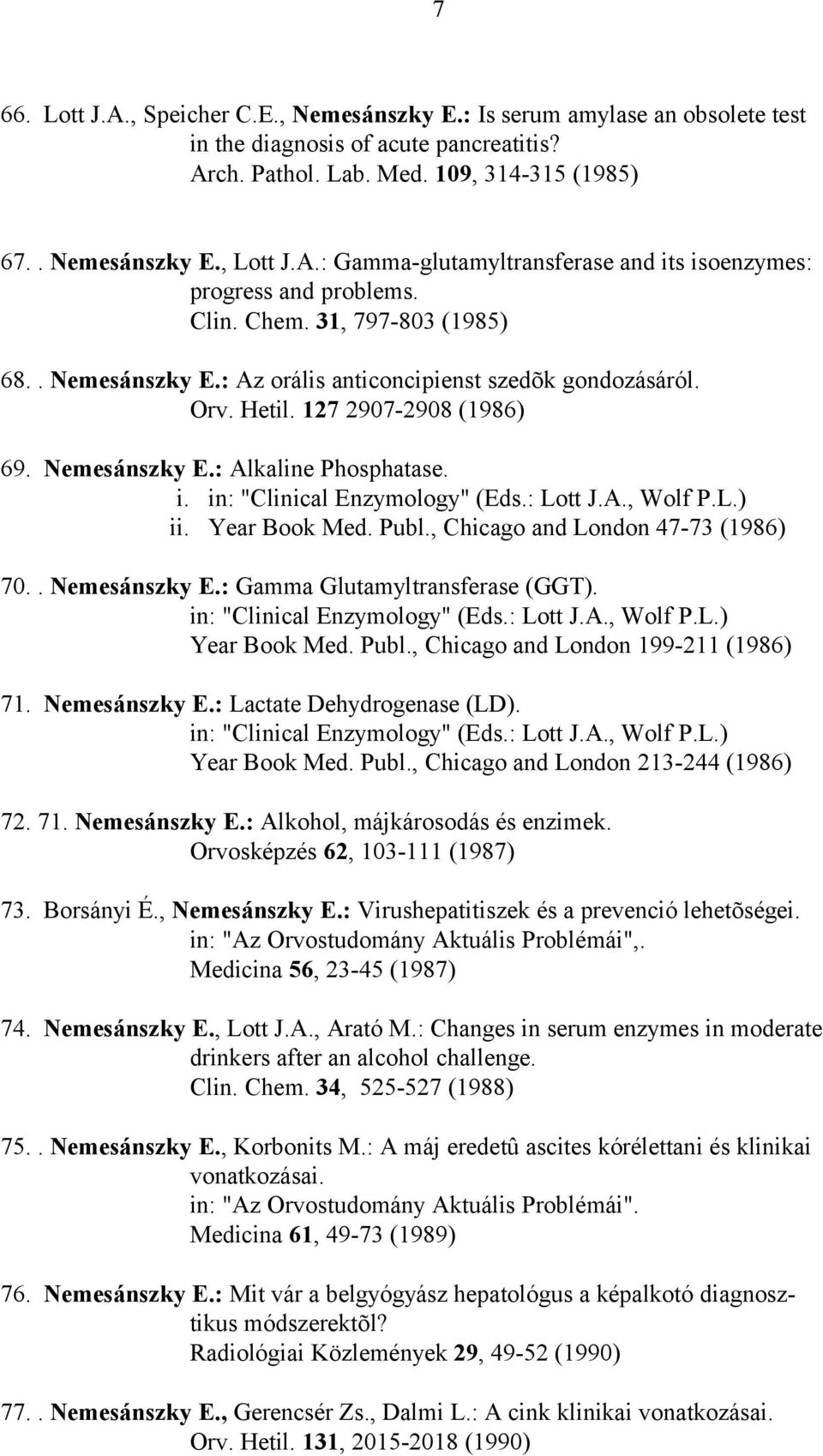 "in: ""Clinical Enzymology"" (Eds.: Lott J.A., Wolf P.L.) ii. Year Book Med. Publ., Chicago and London 47-73 (1986) 70.. Nemesánszky E.: Gamma Glutamyltransferase (GGT). in: ""Clinical Enzymology"" (Eds."