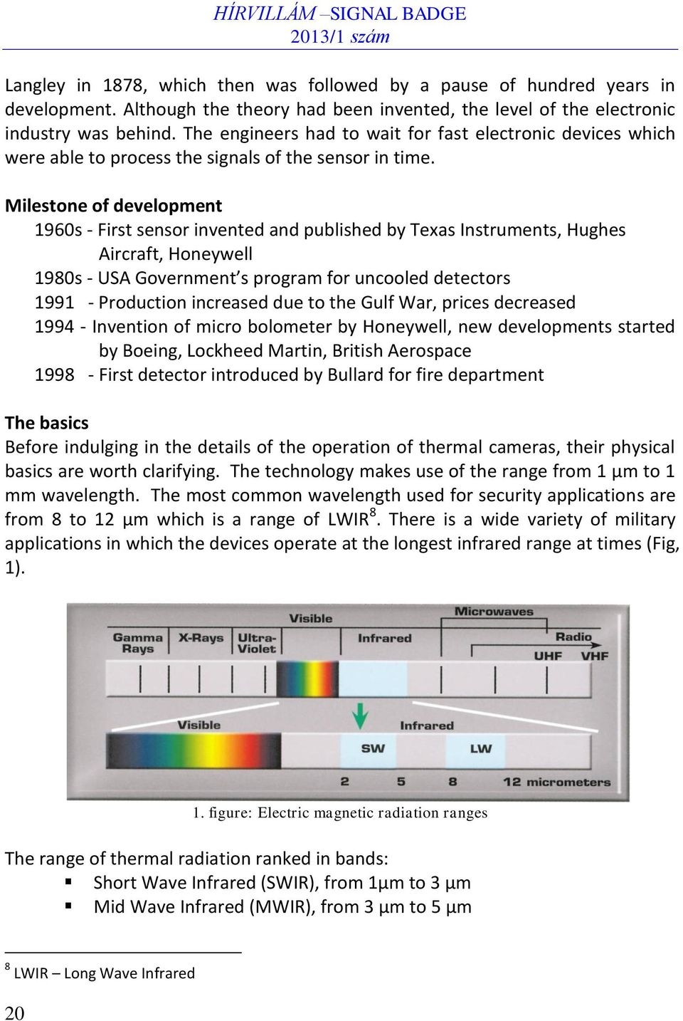 Milestone of development 1960s - First sensor invented and published by Texas Instruments, Hughes Aircraft, Honeywell 1980s - USA Government s program for uncooled detectors 1991 - Production