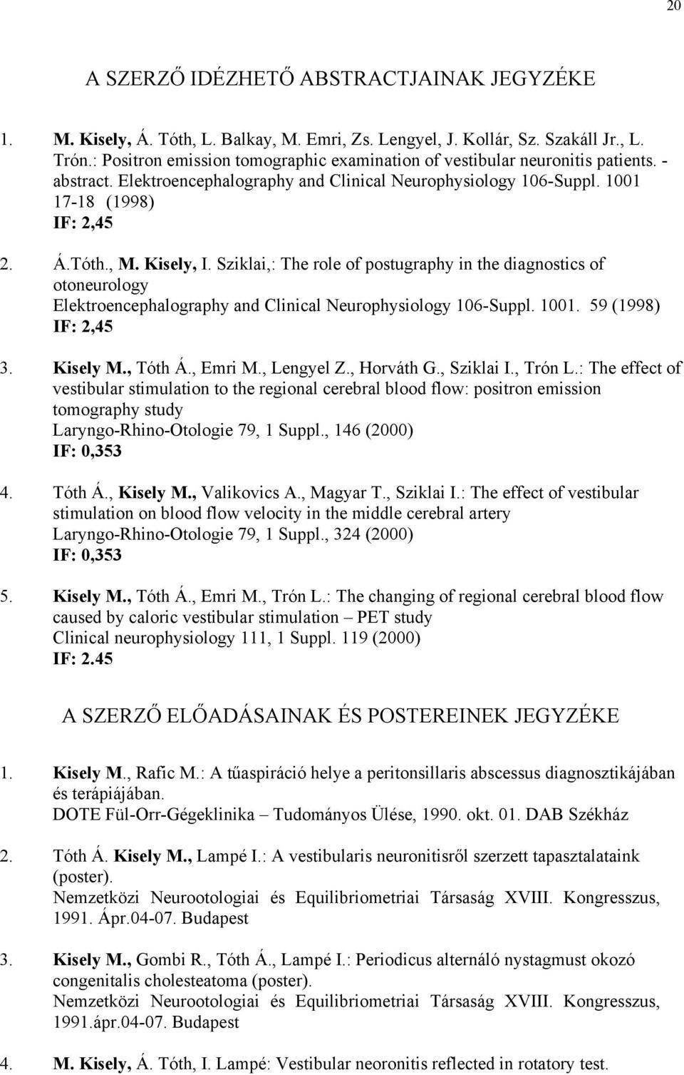 Kisely, I. Sziklai,: The role of postugraphy in the diagnostics of otoneurology Elektroencephalography and Clinical Neurophysiology 106-Suppl. 1001. 59 (1998) IF: 2,45 3. Kisely M., Tóth Á., Emri M.