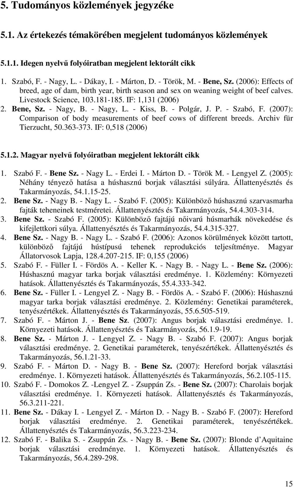 Bene, Sz. - Nagy, B. - Nagy, L. - Kiss, B. - Polgár, J. P. - Szabó, F. (2007): Comparison of body measurements of beef cows of different breeds. Archiv für Tierzucht, 50.363-373. IF: 0,518 (2006) 5.1.2. Magyar nyelv folyóiratban megjelent lektorált cikk 1.