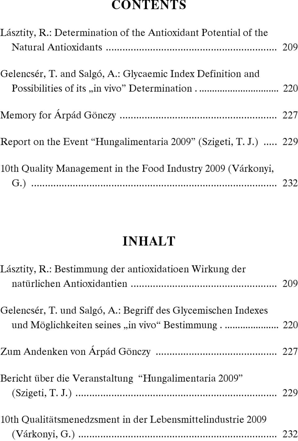 .. 229 10th Quality Management in the Food Industry 2009 (Várkonyi, G.)... 232 INHALT Lásztity, R.: Bestimmung der antioxidatioen Wirkung der natürlichen Antioxidantien... 209 Gelencsér, T.