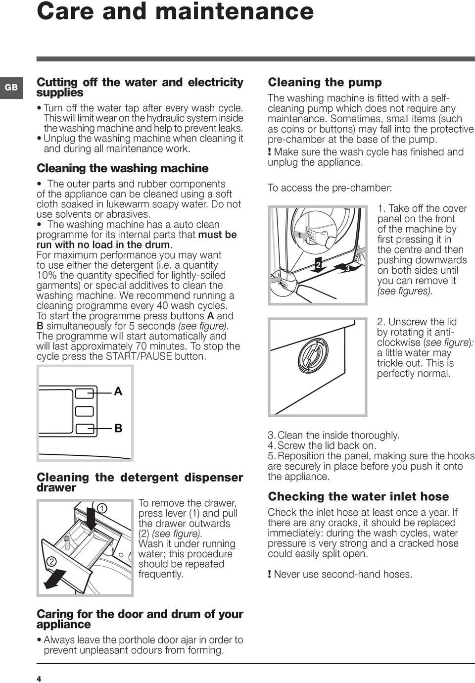 Cleaning the washing machine The outer parts and rubber components of the appliance can be cleaned using a soft cloth soaked in lukewarm soapy water. Do not use solvents or abrasives.