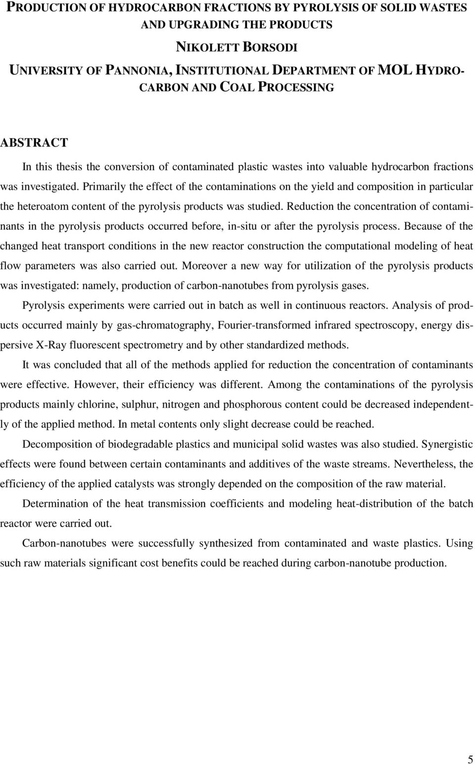 Primarily the effect of the contaminations on the yield and composition in particular the heteroatom content of the pyrolysis products was studied.