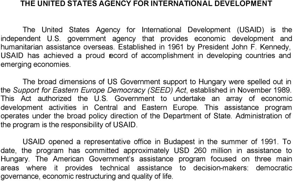 The broad dimensions of US Government support to Hungary were spelled out in the Support for Eastern Europe Democracy (SEED) Act, established in November 1989. This Act authorized the U.S. Government to undertake an array of economic development activities in Central and Eastern Europe.