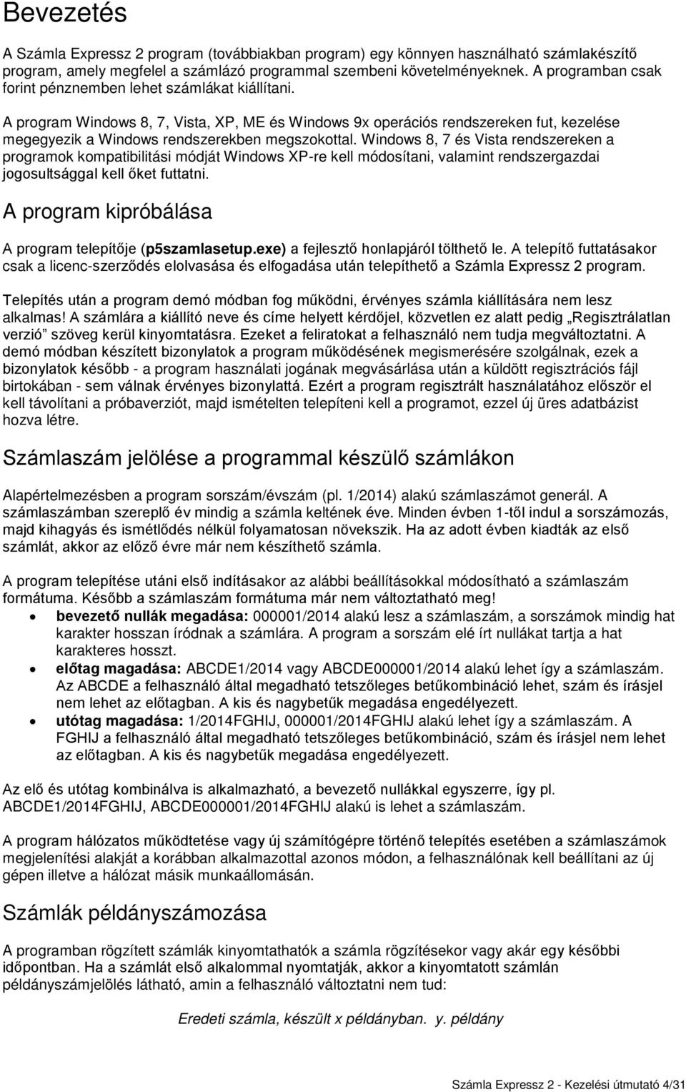 A program Windows 8, 7, Vista, XP, ME és Windows 9x operációs rendszereken fut, kezelése megegyezik a Windows rendszerekben megszokottal.