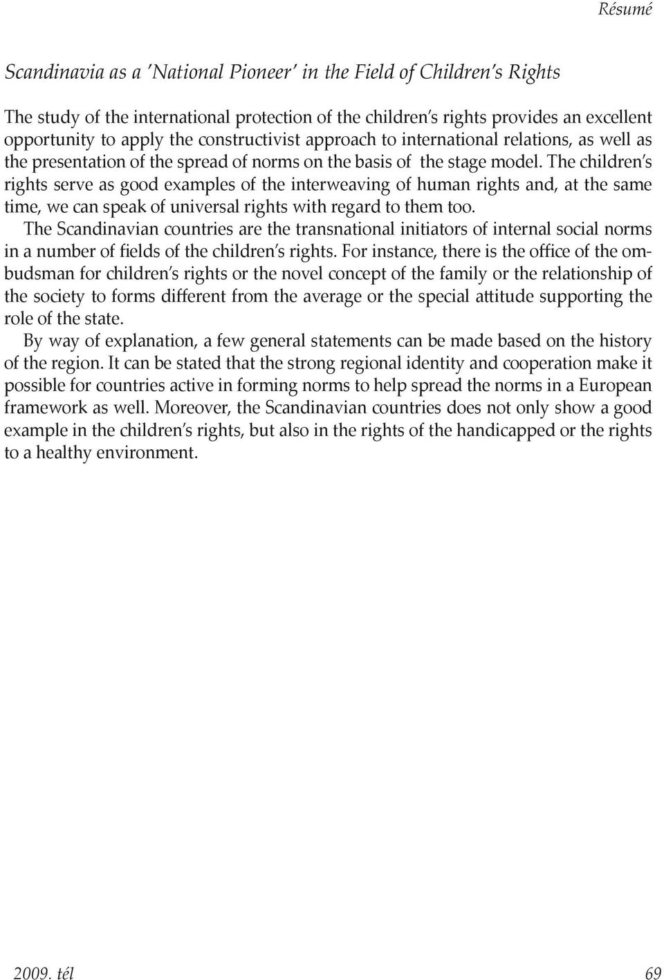 The children s rights serve as good examples of the interweaving of human rights and, at the same time, we can speak of universal rights with regard to them too.